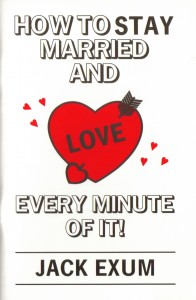 How To Stay Married And Love Every Minute Of It! By Jack Exum